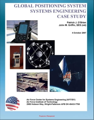 Global Positioning System (GPS) Systems Engineering Case Study - Technical Information and Program History of America's NAVSTAR Navigation Satellites