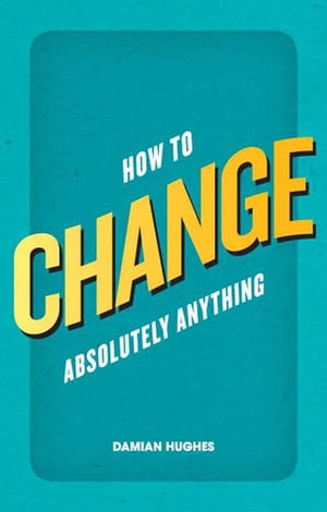 How to Change Absolutely Anything What the best leaders know,  do and say