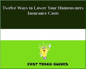 Twelve Ways to Lower Your Homeowners Insurance Costs