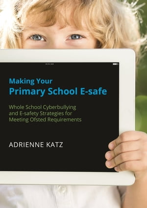 Making Your Primary School E-safe Whole School Cyberbullying and E-safety Strategies for Meeting Ofsted Requirements