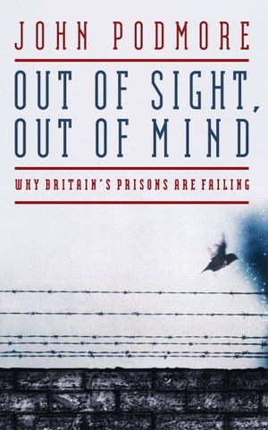 Out of Sight,  Out of Mind Why Britain's Prisons Are Failing