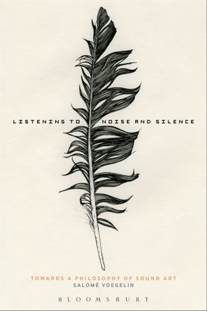 Listening to Noise and Silence Towards a Philosophy of Sound Art