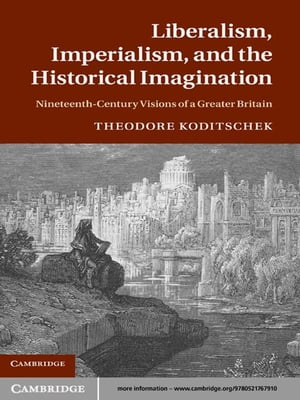 Liberalism,  Imperialism,  and the Historical Imagination Nineteenth-Century Visions of a Greater Britain