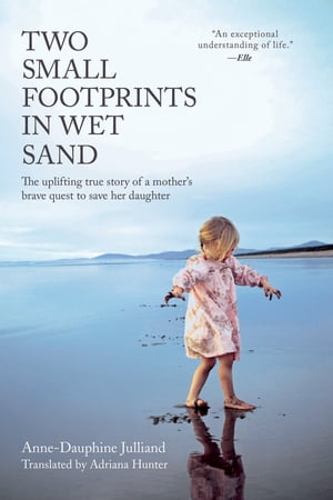 Two Small Footprints in Wet Sand The Uplifting True Story of a Mother's Brave Quest to Save Her Daughter