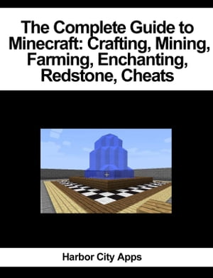 The Complete Guide to Minecraft: Crafting,  Mining,  Farming,  Enchanting,  Redstone,  Cheats