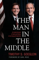Timothy S. Goeglein - The Man in the Middle: An Inside Account of Faith and Politics in the George W. Bush Era