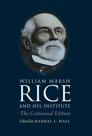 William Marsh Rice and His Institute The Centennial Edition