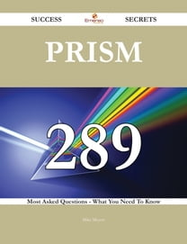 Prism 289 Success Secrets - 289 Most Asked Questions On Prism - What You Need To Know