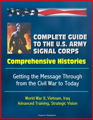 Complete Guide to the U.S. Army Signal Corps: Comprehensive Histories,  Getting the Message Through from the Civil War to Today,  World War II,  Vietnam,