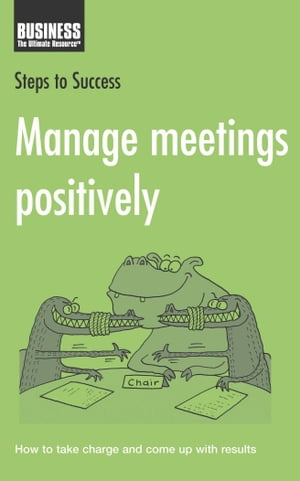 Manage Meetings Positively How to Take Charge and Come Up with Results