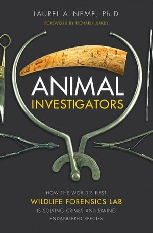 Animal Investigators: How the World's First Wildlife Forensics Lab Is Solving Crimes and Saving Endangered Species How the World's First Wildlife Fore