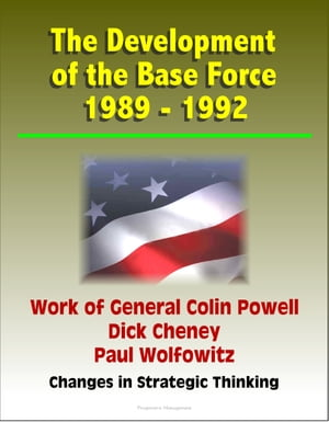 The Development of the Base Force 1989: 1992,  Work of General Colin Powell,  Dick Cheney,  Paul Wolfowitz,  Changes in Strategic Thinking