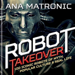 Robot Takeover 100 Iconic Robots of Myth,  Popular Culture & Real Life