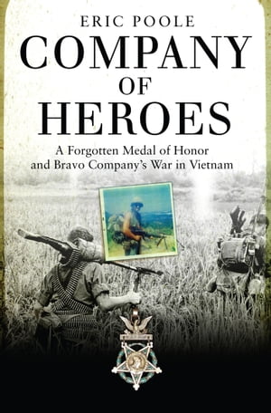 Company of Heroes A Forgotten Medal of Honor and Bravo Company?s War in Vietnam