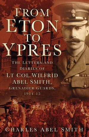 From Eton To Ypres The Letters And Diaries Of Lt Col Wilfrid Abel Smith,  Grenadier Guards,  1914-15