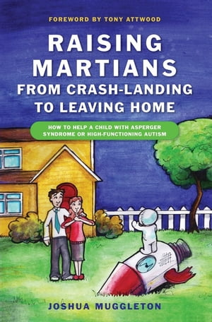 Raising Martians - from Crash-landing to Leaving Home How to Help a Child with Asperger Syndrome or High-functioning Autism