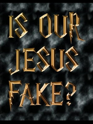 Is Our Jesus Fake?