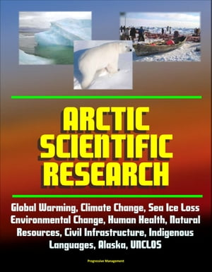 Arctic Scientific Research: Global Warming,  Climate Change,  Sea Ice Loss,  Environmental Change,  Human Health,  Natural Resources,  Civil Infrastructure,