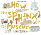 How The Sphinx Got To The Museum Cover Image