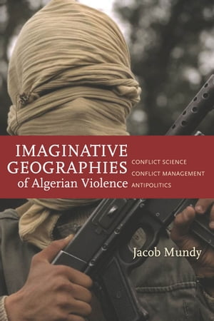 Imaginative Geographies of Algerian Violence Conflict Science,  Conflict Management,  Antipolitics