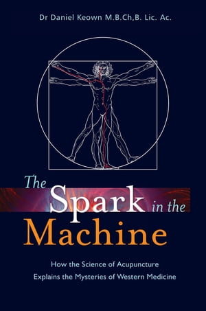 The Spark in the Machine How the Science of Acupuncture Explains the Mysteries of Western Medicine
