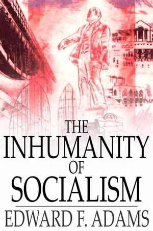 The Inhumanity of Socialism The Case Against Socialism & A Critique of Socialism