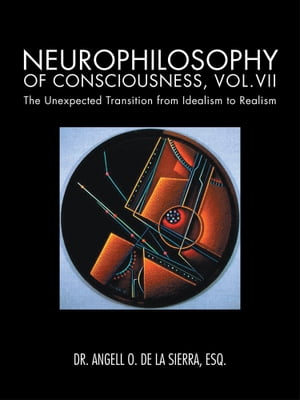 Neurophilosophy of Consciousness,  Vol.VII The Unexpected Transition from Idealism to Realism
