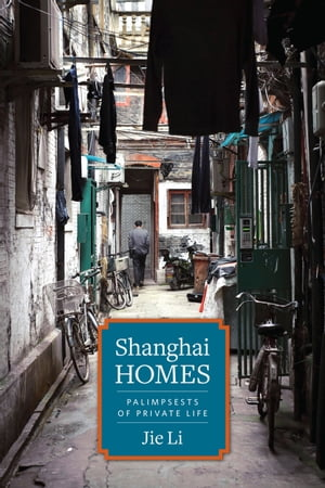 Shanghai Homes Palimpsests of Private Life
