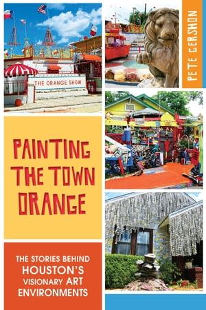 Painting the Town Orange The Stories behind Houston's Visionary Art Environments