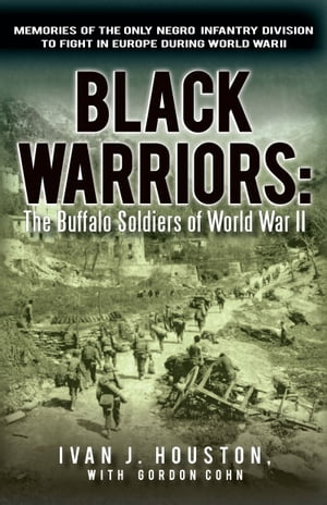 Black Warriors: The Buffalo Soldiers of World War II Memories of the Only Negro Infantry Division to Fight in Europe during World War II