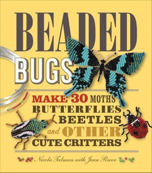 Beaded Bugs: Make 30 Moths,  Butterflies,  Beetles,  and Other Cute Critters Make 30 Moths,  Butterflies,  Beetles,  and Other Cute Critters