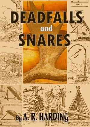 Deadfalls and Snares : A Book of Instruction for Trappers About These and Other Home-Made Traps with 90 Illustrations (Illustrated)