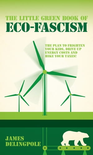 The Little Green Book of Eco-Fascism The Plan to Frighten Your Kids,  Drive Up Energy Costs and Hike Your Taxes!