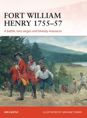 Fort William Henry 1755?57 A battle,  two sieges and bloody massacre