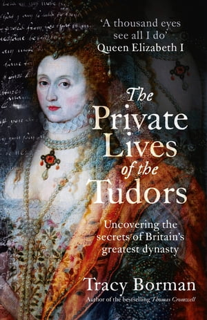 The Private Lives of the Tudors Uncovering the Secrets of Britain's Greatest Dynasty