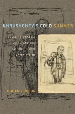 Khrushchev?s Cold Summer Gulag Returnees,  Crime,  and the Fate of Reform after Stalin