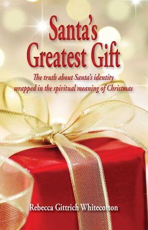 Santa's Greatest Gift: The Truth about Santa's Identity Wrapped in the Spiritual Meaning of Christmas