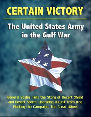Certain Victory: The United States Army in the Gulf War - General Scales Tells the Story of Desert Shield and Desert Storm,  Liberating Kuwait from Ira