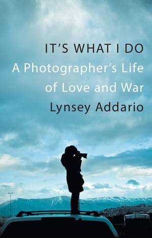 It's What I Do A Photographer's Life of Love and War