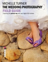 Michelle Turner - The Weddiing Photography Field Guide: Capturing the Perfect Day With Your Digital SLR