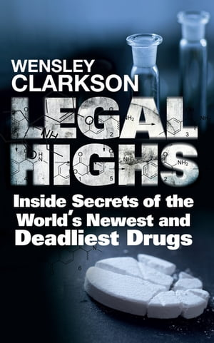 Legal Highs Inside Secrets of the World's Newest and Deadliest Drugs