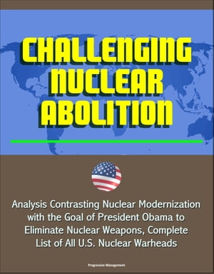 Challenging Nuclear Abolition: Analysis Contrasting Nuclear Modernization with the Goal of President Obama to Eliminate Nuclear Weapons,  Complete List