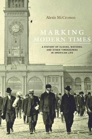 Marking Modern Times A History of Clocks,  Watches,  and Other Timekeepers in American Life