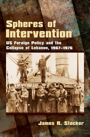 Spheres of Intervention US Foreign Policy and the Collapse of Lebanon,  1967?1976
