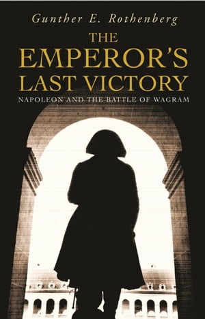 The Emperor's Last Victory Napoleon and the Battle of Wagram