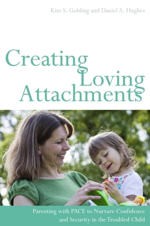 Creating Loving Attachments Parenting with PACE to Nurture Confidence and Security in the Troubled Child