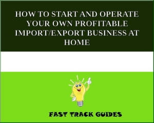 HOW TO START AND OPERATE YOUR OWN PROFITABLE IMPORT/EXPORT BUSINESS AT HOME