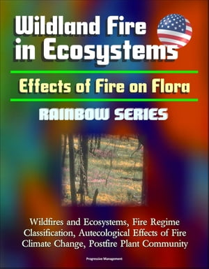 Wildland Fire in Ecosystems: Effects of Fire on Flora (Rainbow Series) - Wildfires and Ecosystems,  Fire Regime Classification,  Autecological Effects o