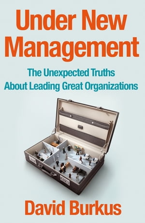 Under New Management The Unexpected Truths About Leading Great Organizations