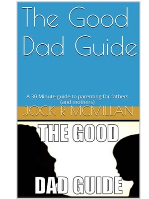 The Good Dad Guide A 30 minute guide to parenting for fathers ( and mothers )